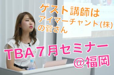 2019年7月TBAセミナーレポ。ビジネス歴15年のアイマーチャント菅さんがゲスト講師!